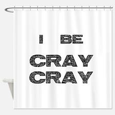 I Be Cray Cray Shower Curtain