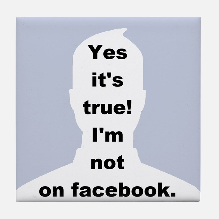 Yes it's true! I'm not on facebook. Tile Coaster