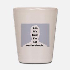 Yes it's true! I'm not on facebook. Shot Glass
