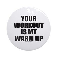 YOUR WORKOUT IS MY WARM UP Ornament (Round)
