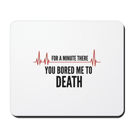 You Bored Me To Death Mousepad