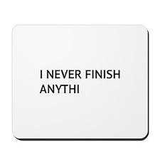 I Never Finish Anythi Mousepad