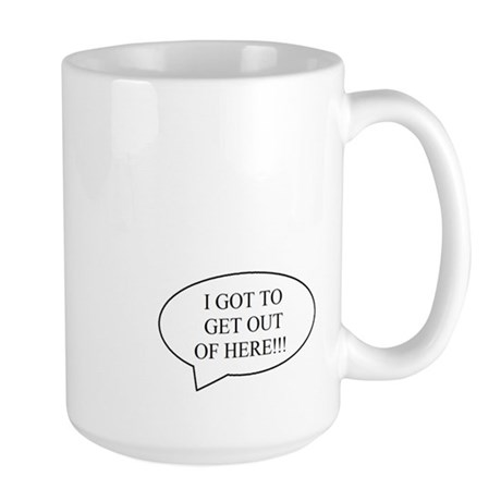 """""""I GOT TO GET OUT OF HERE!!!"""" Mug"""