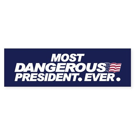 MOST DANGEROUS PRESIDENT. EVER. Bumper Sticker