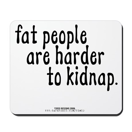 Fat People Are Harder To Kidn Mousepad