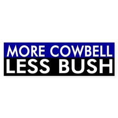 More Cowbell, Less Bush bumper sticker