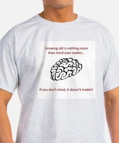 Growing old quote - mind over matter T-Shirt