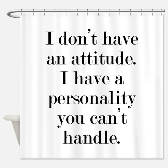 I don't have an attitude Shower Curtain