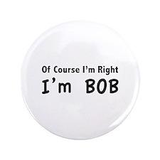 """Of course I'm right. I'm Bob. 3.5"""" Button"""