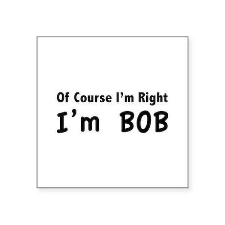 """Of course I'm right. I'm Bob. Square Sticker 3"""" x"""