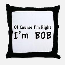 Of course I'm right. I'm Bob. Throw Pillow