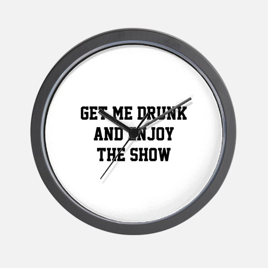 Get Me Drunk And Enjoy The Show Wall Clock