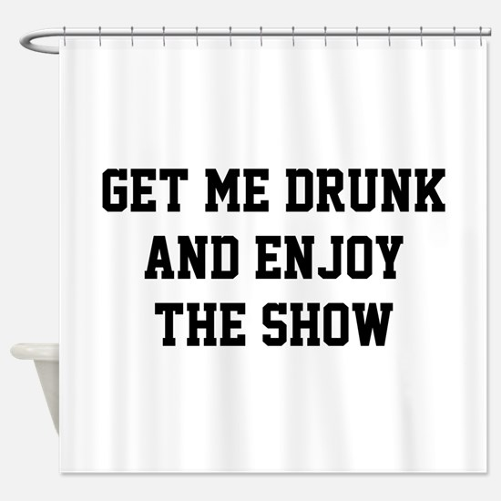 Get Me Drunk And Enjoy The Show Shower Curtain