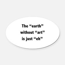 The earth without art is just eh Oval Car Magnet