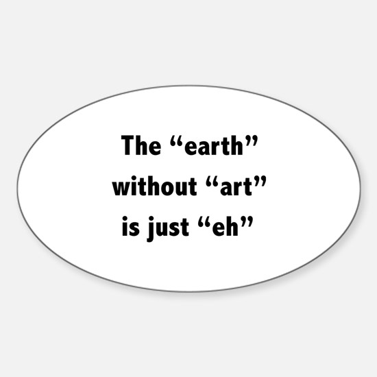 The earth without art is just eh Sticker (Oval)