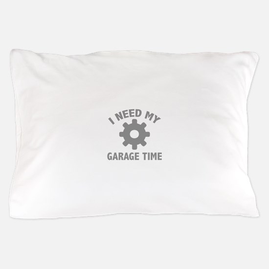 I Need My Garage Time Pillow Case