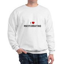I * Masturbating Sweatshirt
