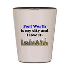 Fort Worth Is My City And I Love It Shot Glass