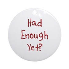 Had Enough Yet Ornament (Round)