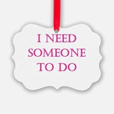 i need someone to do.png Ornament