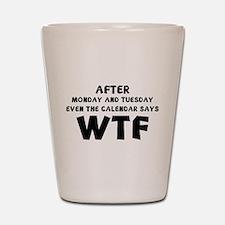 The Calendar Says WTF Shot Glass