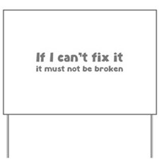 If I can't fix it it must not be broken Yard Sign