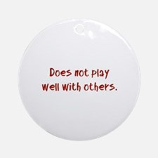 Does not play well with others. Ornament (Round)
