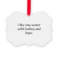 I like my water with barley and hops Ornament