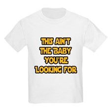 This aint the baby youre looking for T-Shirt