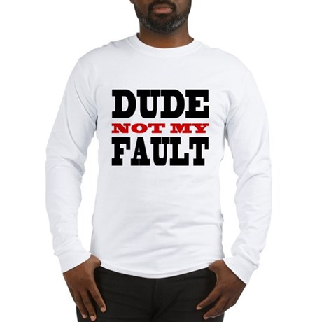 Dude, Not My Fault Long Sleeve T-Shirt