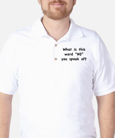 "What is this word ""No"" you speak of? Golf Shirt"