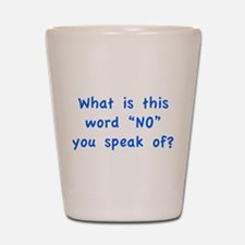 "What is this word ""No"" you speak of? Shot Glass"