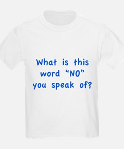 """What is this word """"No"""" you speak of? T-Shirt"""