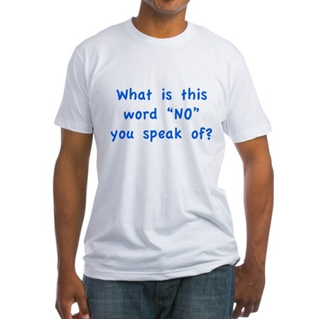 """What is this word """"No"""" you speak of? Fitted T-Shir"""