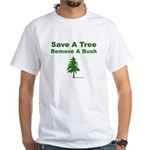 Save A Tree. Remove A Bush. White T-Shirt