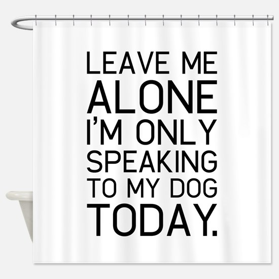 Only my dog understands. Shower Curtain
