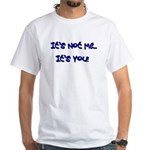 It's Not Me...It's You! White T-Shirt