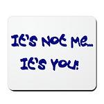 It's Not Me...It's You! Mousepad