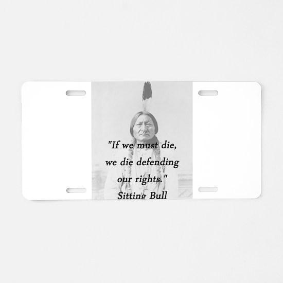 Sitting Bull - If We Must Die Aluminum License Pla
