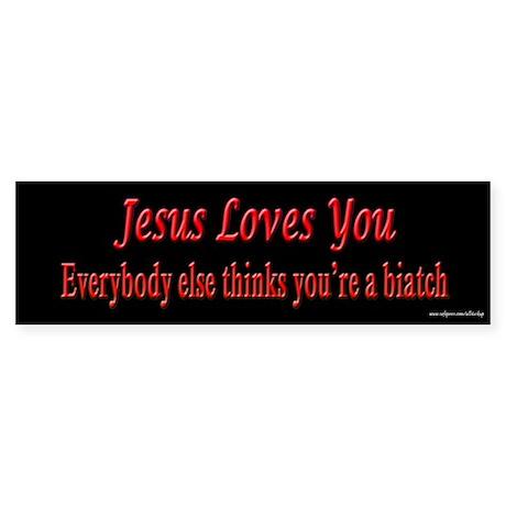 Jesus Loves You - Biatch Bumper Sticker