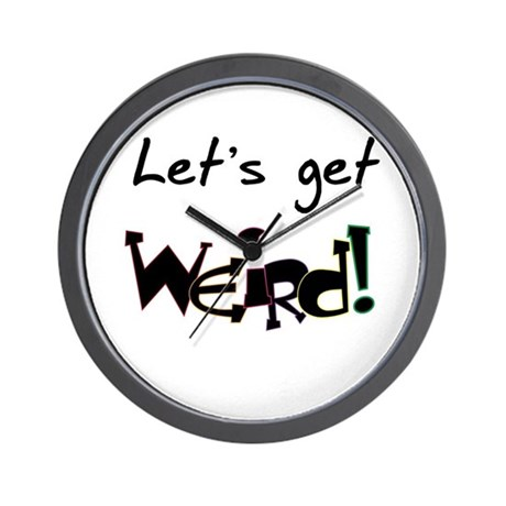 Let 39 S Get Weird Wall Clock By Diabolicfunnysayings