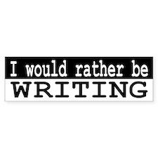 B&W I would rather be WRITING Bumper Bumper Sticker