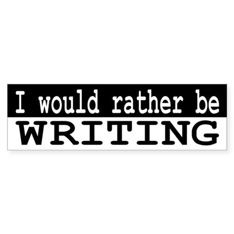 B&W I would rather be WRITING Bumper Sticker
