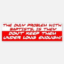 """The Problem With Baptists"" Bumpe Bumper Bumper Sticker"