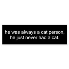 always cat person, never had a cat. Bumper Bumper Sticker
