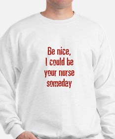 Be nice, I could be your nurs Sweatshirt
