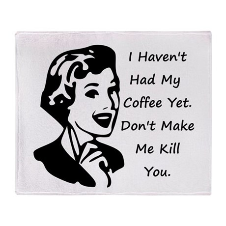 I HAVENT HAD MY COFFEE YET DONT MAKE ME KILL YOU T
