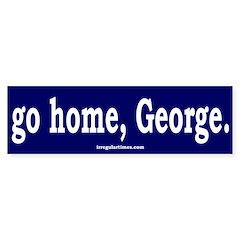Go home, George. Bumper Bumper Sticker