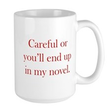Careful or you'll end up in my novel Mug