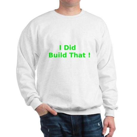 I Did Build That ! Sweatshirt